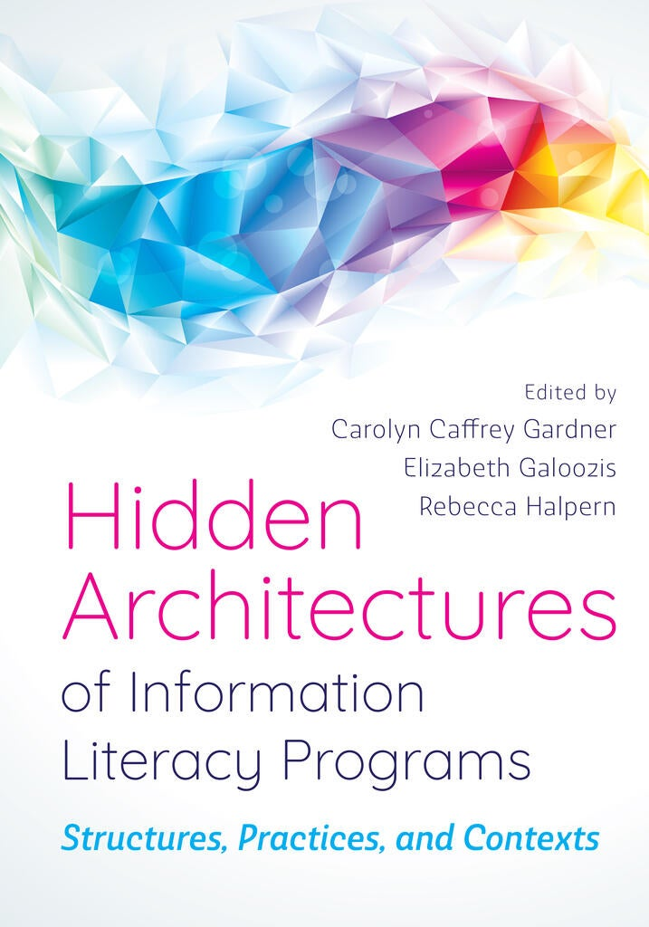 Hidden Architectures of Information Literacy Programs: Structures, Practices, and Contexts